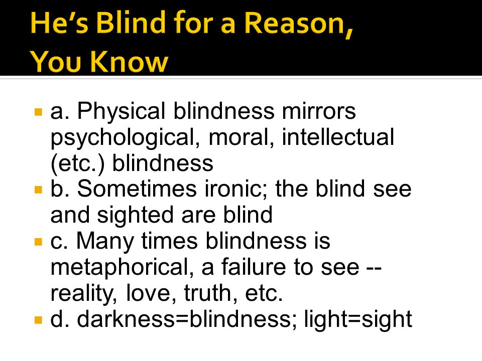 a. Physical blindness mirrors psychological, moral, intellectual (etc.) blindness  b. Sometimes ironic; the blind see and sighted are blind  c. Ma