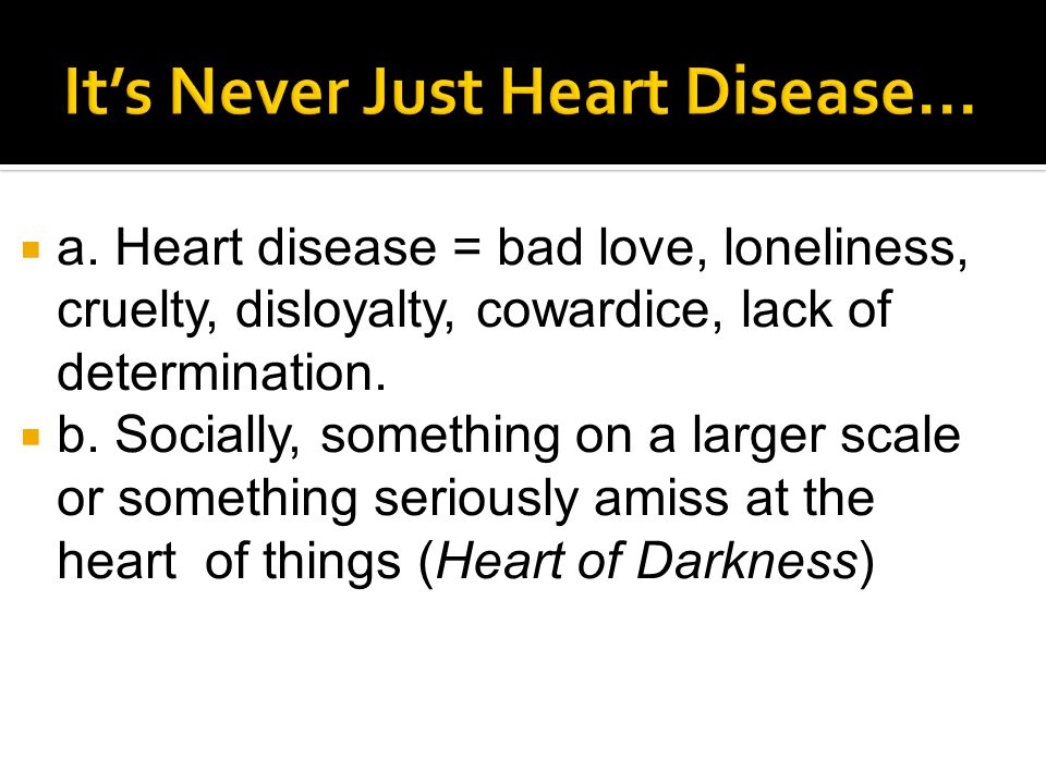  a. Heart disease = bad love, loneliness, cruelty, disloyalty, cowardice, lack of determination.  b. Socially, something on a larger scale or someth