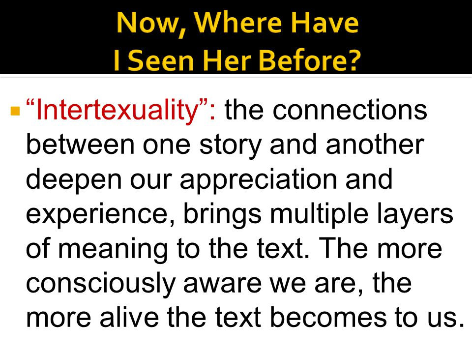  Intertexuality : the connections between one story and another deepen our appreciation and experience, brings multiple layers of meaning to the text.