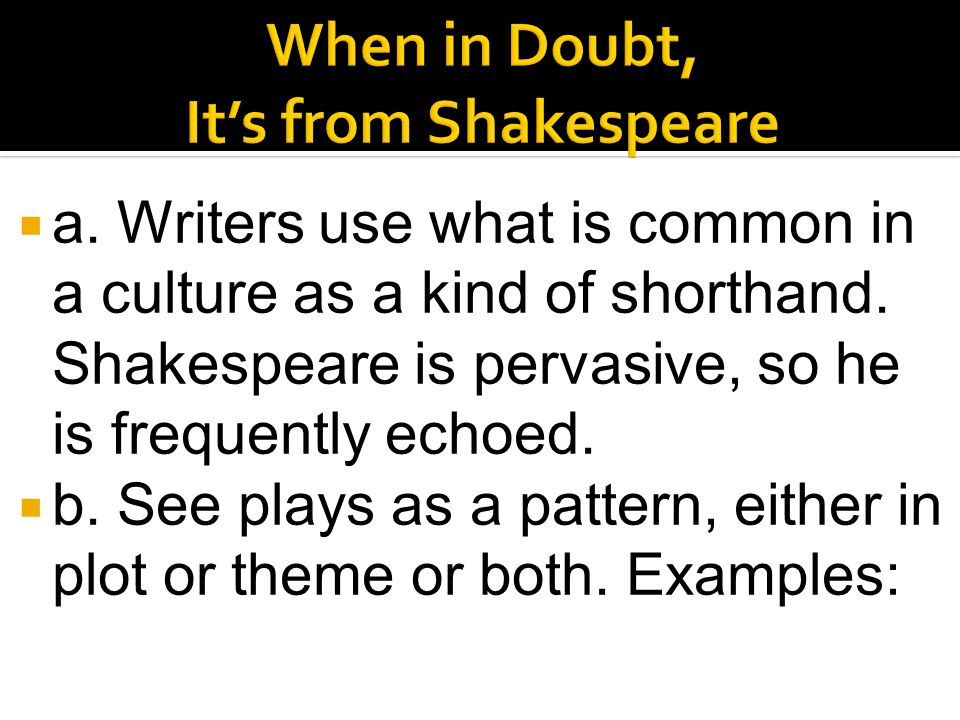  a. Writers use what is common in a culture as a kind of shorthand. Shakespeare is pervasive, so he is frequently echoed.  b. See plays as a pattern