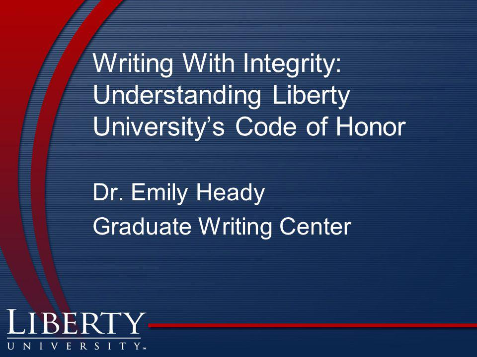 Writing With Integrity: Understanding Liberty University's Code of Honor Dr.