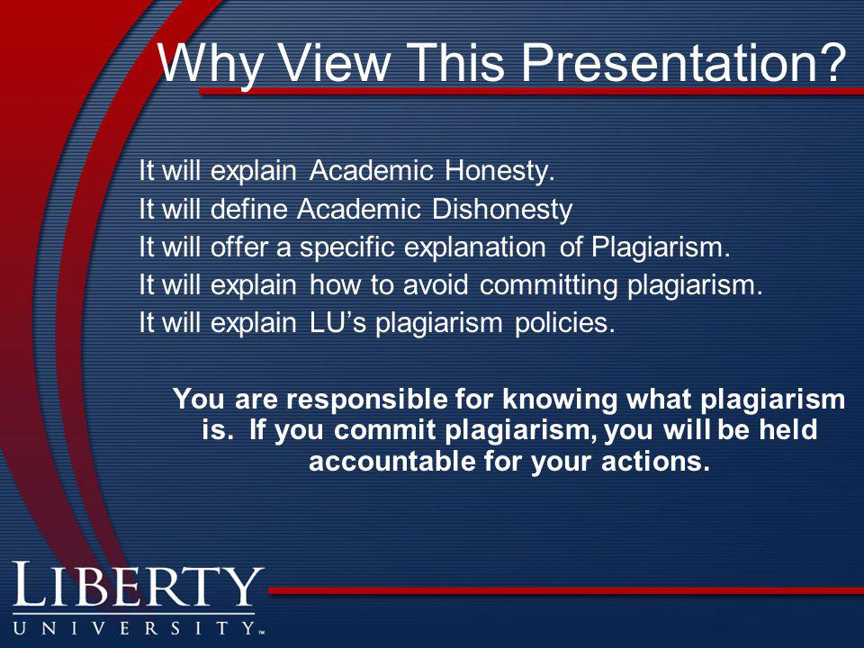 Why View This Presentation? It will explain Academic Honesty. It will define Academic Dishonesty It will offer a specific explanation of Plagiarism. I