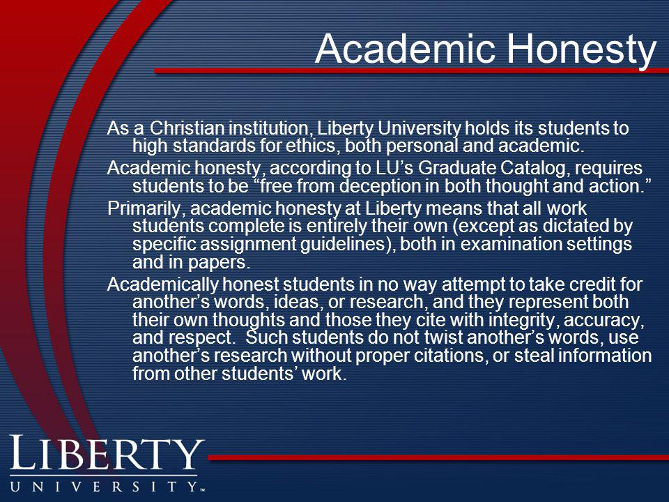 Academic Honesty As a Christian institution, Liberty University holds its students to high standards for ethics, both personal and academic. Academic