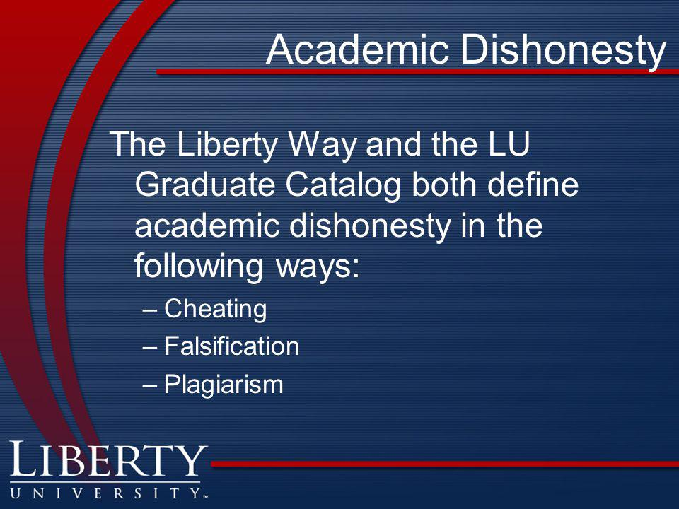 Academic Dishonesty The Liberty Way and the LU Graduate Catalog both define academic dishonesty in the following ways: –Cheating –Falsification –Plagiarism
