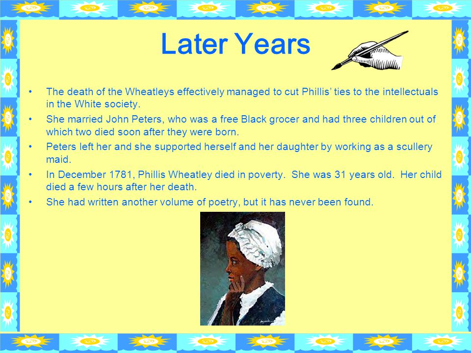 Later Years The death of the Wheatleys effectively managed to cut Phillis' ties to the intellectuals in the White society. She married John Peters, wh