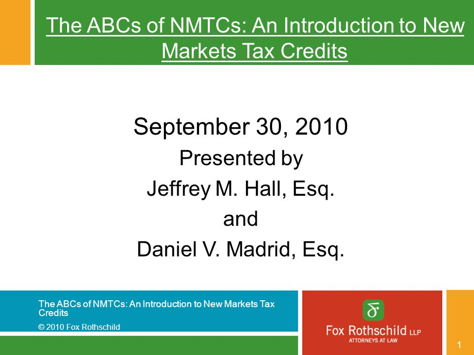 The ABCs of NMTCs: An Introduction to New Markets Tax Credits © 2010 Fox Rothschild 1 The ABCs of NMTCs: An Introduction to New Markets Tax Credits September 30, 2010 Presented by Jeffrey M.