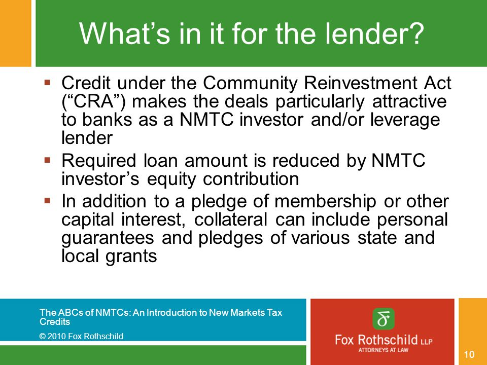 The ABCs of NMTCs: An Introduction to New Markets Tax Credits © 2010 Fox Rothschild 10 What's in it for the lender.
