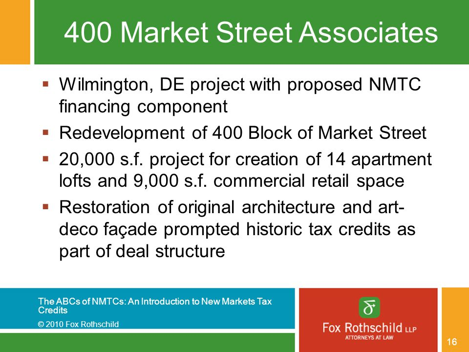 The ABCs of NMTCs: An Introduction to New Markets Tax Credits © 2010 Fox Rothschild 16 400 Market Street Associates  Wilmington, DE project with proposed NMTC financing component  Redevelopment of 400 Block of Market Street  20,000 s.f.