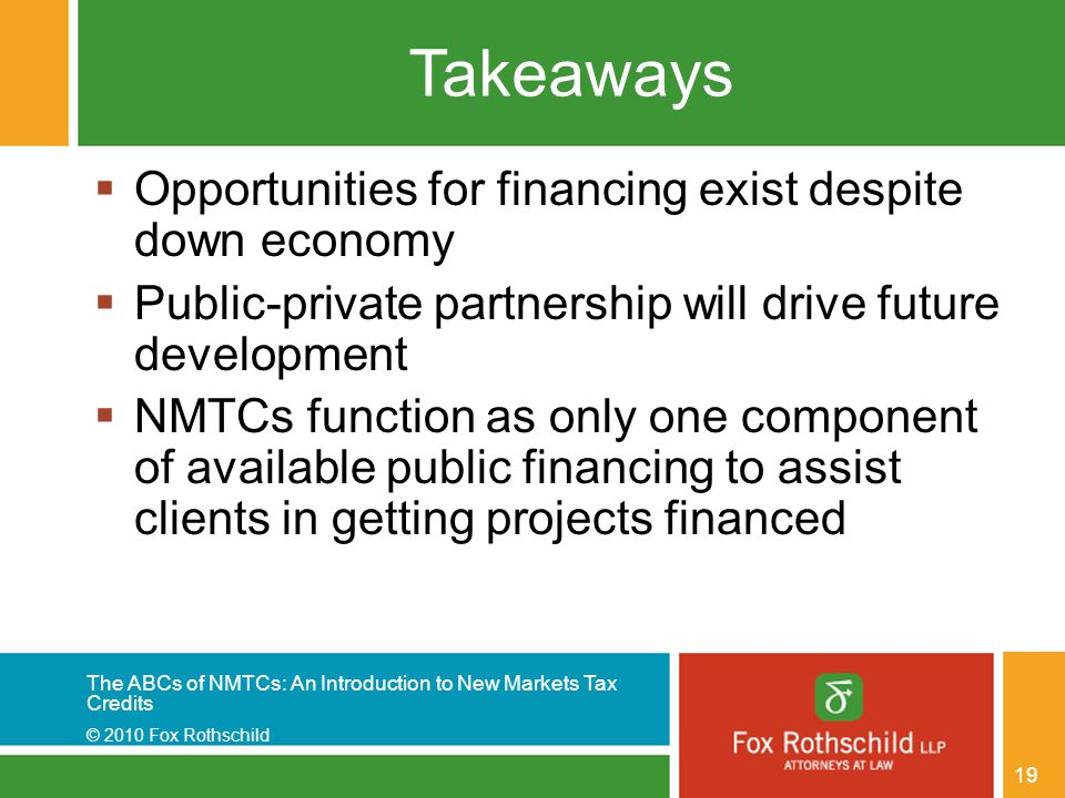 The ABCs of NMTCs: An Introduction to New Markets Tax Credits © 2010 Fox Rothschild 19 Takeaways  Opportunities for financing exist despite down econ