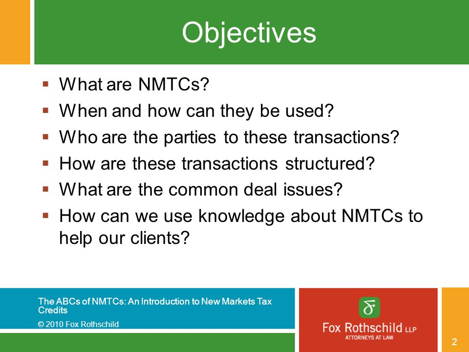 The ABCs of NMTCs: An Introduction to New Markets Tax Credits © 2010 Fox Rothschild 2 Objectives  What are NMTCs?  When and how can they be used? 