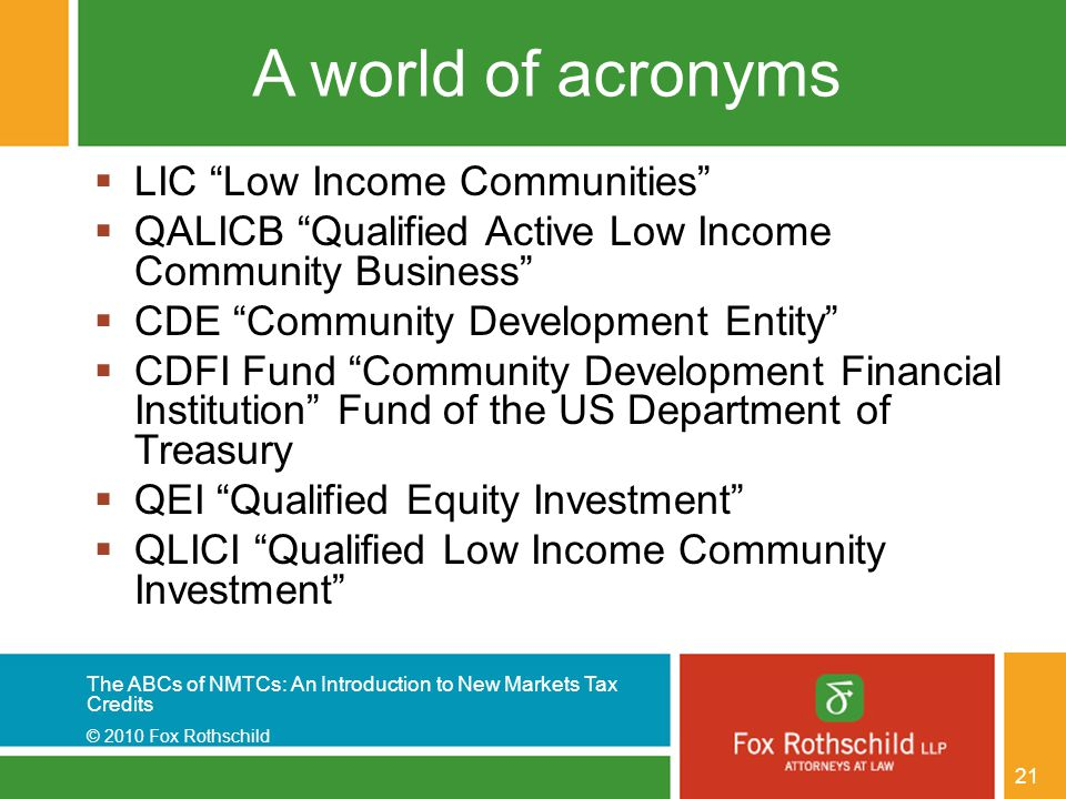 The ABCs of NMTCs: An Introduction to New Markets Tax Credits © 2010 Fox Rothschild 21 A world of acronyms  LIC Low Income Communities  QALICB Qualified Active Low Income Community Business  CDE Community Development Entity  CDFI Fund Community Development Financial Institution Fund of the US Department of Treasury  QEI Qualified Equity Investment  QLICI Qualified Low Income Community Investment