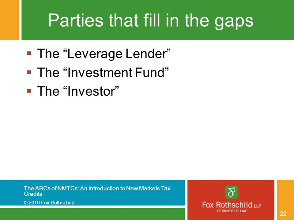 The ABCs of NMTCs: An Introduction to New Markets Tax Credits © 2010 Fox Rothschild 22 Parties that fill in the gaps  The Leverage Lender  The Investment Fund  The Investor