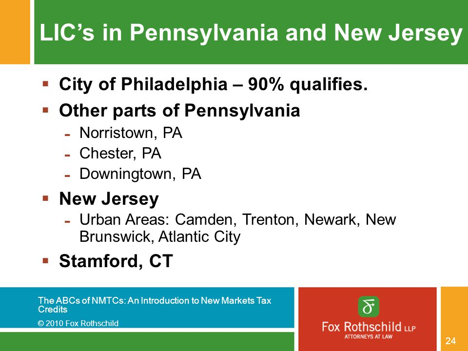 The ABCs of NMTCs: An Introduction to New Markets Tax Credits © 2010 Fox Rothschild 24 LIC's in Pennsylvania and New Jersey  City of Philadelphia – 9