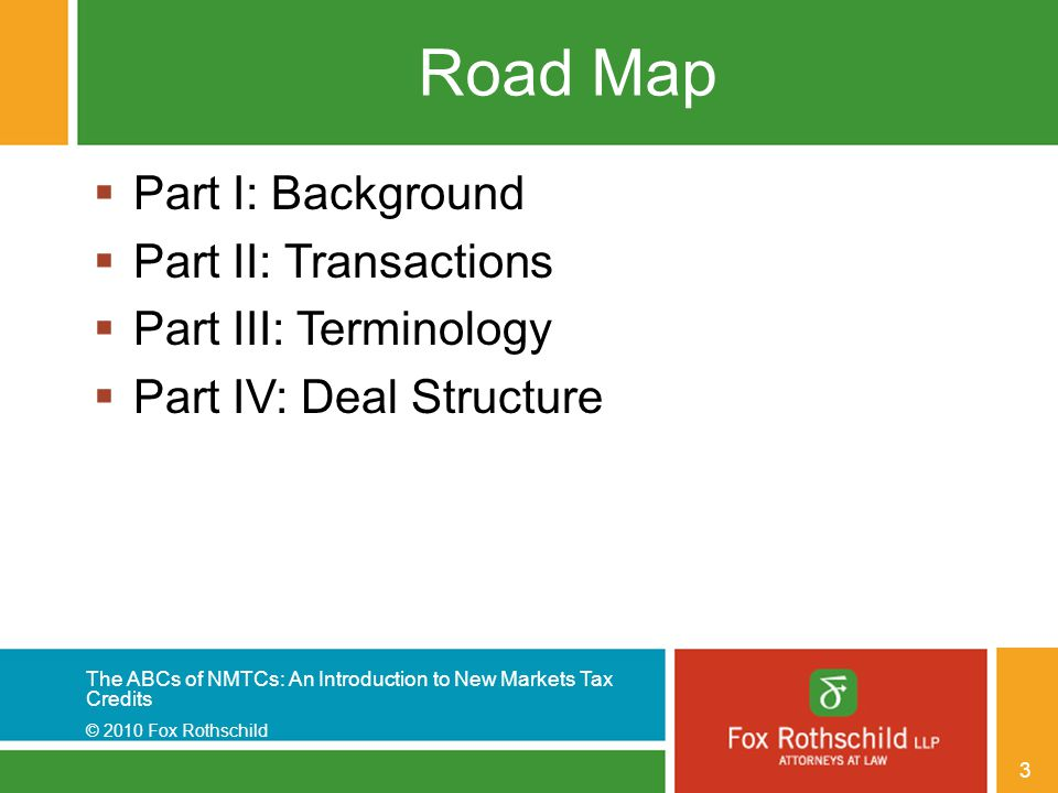 The ABCs of NMTCs: An Introduction to New Markets Tax Credits © 2010 Fox Rothschild 3 Road Map  Part I: Background  Part II: Transactions  Part III: Terminology  Part IV: Deal Structure