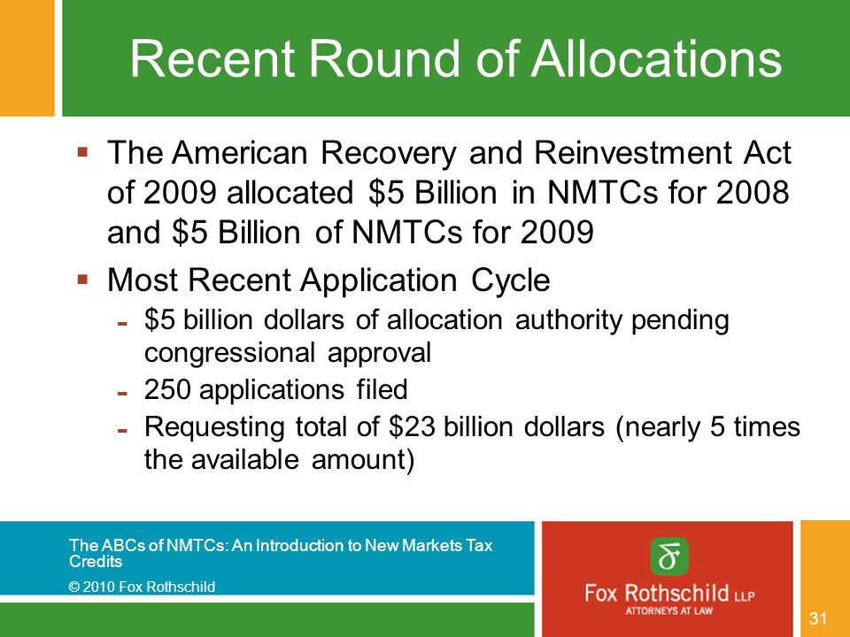 The ABCs of NMTCs: An Introduction to New Markets Tax Credits © 2010 Fox Rothschild 31 Recent Round of Allocations  The American Recovery and Reinves