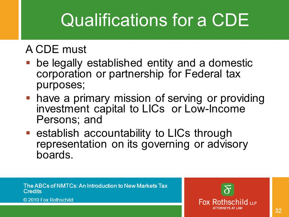 The ABCs of NMTCs: An Introduction to New Markets Tax Credits © 2010 Fox Rothschild 32 Qualifications for a CDE A CDE must  be legally established entity and a domestic corporation or partnership for Federal tax purposes;  have a primary mission of serving or providing investment capital to LICs or Low-Income Persons; and  establish accountability to LICs through representation on its governing or advisory boards.