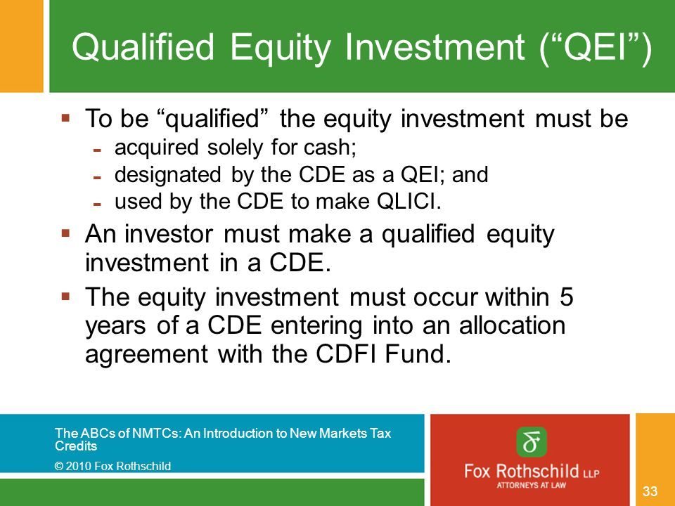 The ABCs of NMTCs: An Introduction to New Markets Tax Credits © 2010 Fox Rothschild 33 Qualified Equity Investment ( QEI )  To be qualified the equity investment must be - acquired solely for cash; - designated by the CDE as a QEI; and - used by the CDE to make QLICI.