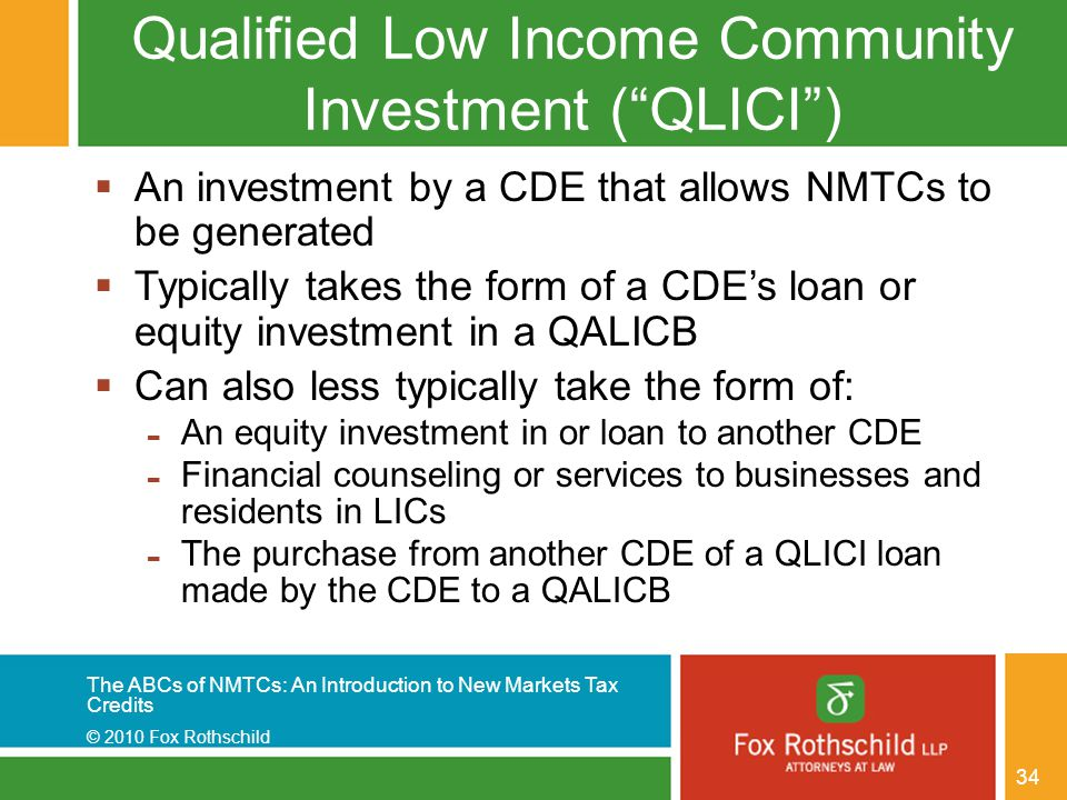 The ABCs of NMTCs: An Introduction to New Markets Tax Credits © 2010 Fox Rothschild 34 Qualified Low Income Community Investment ( QLICI )  An investment by a CDE that allows NMTCs to be generated  Typically takes the form of a CDE's loan or equity investment in a QALICB  Can also less typically take the form of: - An equity investment in or loan to another CDE - Financial counseling or services to businesses and residents in LICs - The purchase from another CDE of a QLICI loan made by the CDE to a QALICB