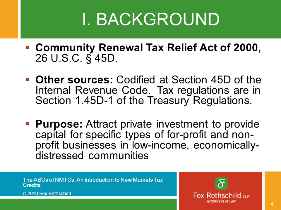 The ABCs of NMTCs: An Introduction to New Markets Tax Credits © 2010 Fox Rothschild 4 I. BACKGROUND  Community Renewal Tax Relief Act of 2000, 26 U.S