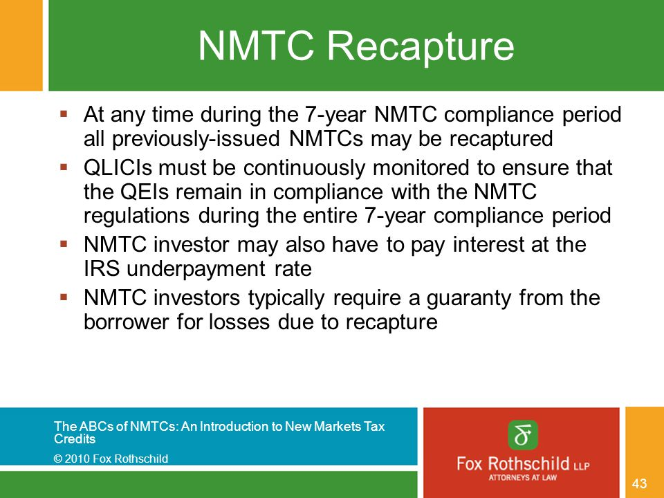 The ABCs of NMTCs: An Introduction to New Markets Tax Credits © 2010 Fox Rothschild 43 NMTC Recapture  At any time during the 7-year NMTC compliance