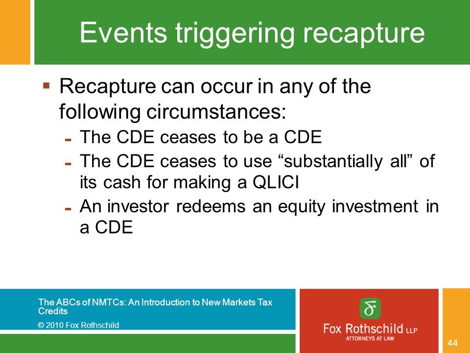 The ABCs of NMTCs: An Introduction to New Markets Tax Credits © 2010 Fox Rothschild 44 Events triggering recapture  Recapture can occur in any of the following circumstances: - The CDE ceases to be a CDE - The CDE ceases to use substantially all of its cash for making a QLICI - An investor redeems an equity investment in a CDE