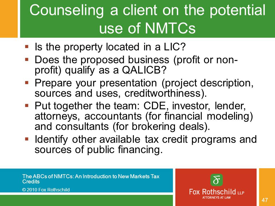 The ABCs of NMTCs: An Introduction to New Markets Tax Credits © 2010 Fox Rothschild 47 Counseling a client on the potential use of NMTCs  Is the prop