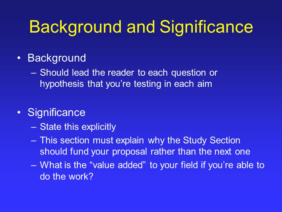 Background and Significance Background –Should lead the reader to each question or hypothesis that you're testing in each aim Significance –State this explicitly –This section must explain why the Study Section should fund your proposal rather than the next one –What is the value added to your field if you're able to do the work