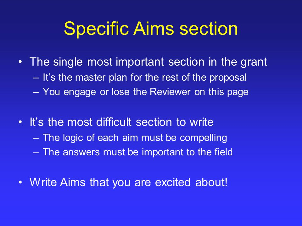 Specific Aims section Whenever possible – test a hypothesis in the specific aim title –You want the Reviewer to know that your work is hypothesis driven –Don't make the Reviewer work to figure out what the hypothesis is The goal of the aim should be to understand mechanism – even if the experiments are largely descriptive 3 – 4 Specific Aims for a 4 to 5 year grant – each aim is a paper, or is a significant part of a paper The Specific Aims should be detailed but far reaching – the Aims should not be a list of experiments