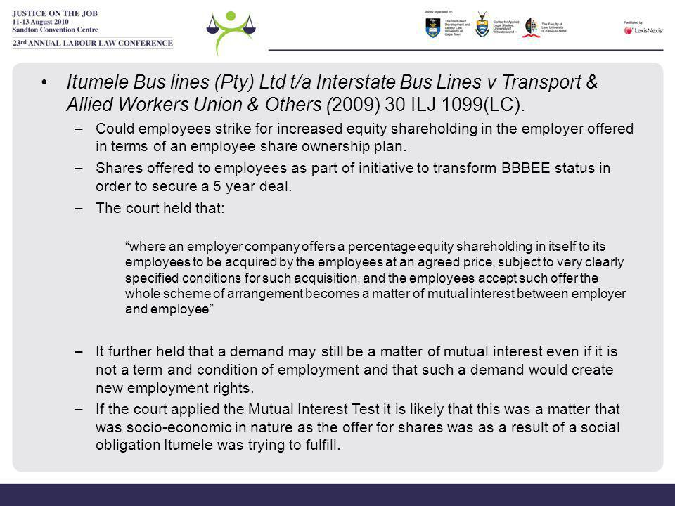Itumele Bus lines (Pty) Ltd t/a Interstate Bus Lines v Transport & Allied Workers Union & Others (2009) 30 ILJ 1099(LC). –Could employees strike for i