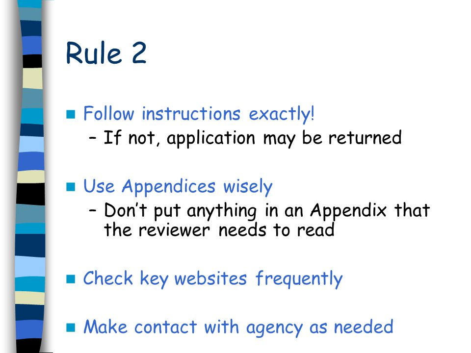 Rule 2 Follow instructions exactly! –If not, application may be returned Use Appendices wisely –Don't put anything in an Appendix that the reviewer ne