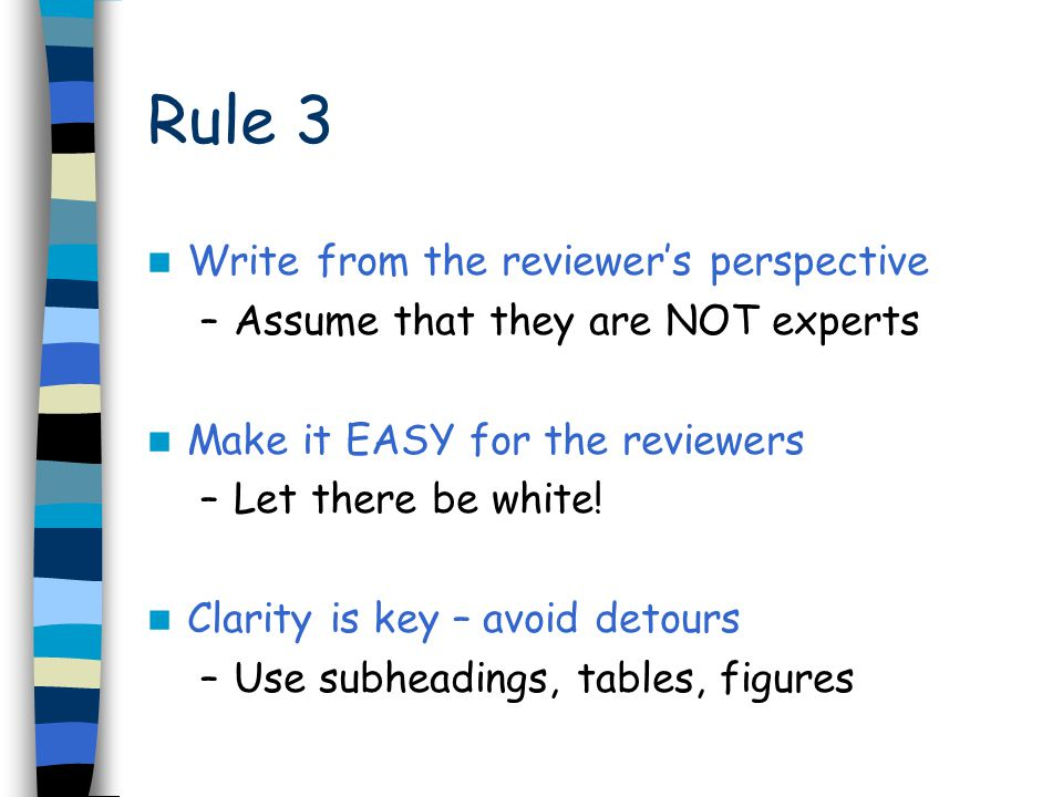 Write from the reviewer's perspective –Assume that they are NOT experts Make it EASY for the reviewers –Let there be white.