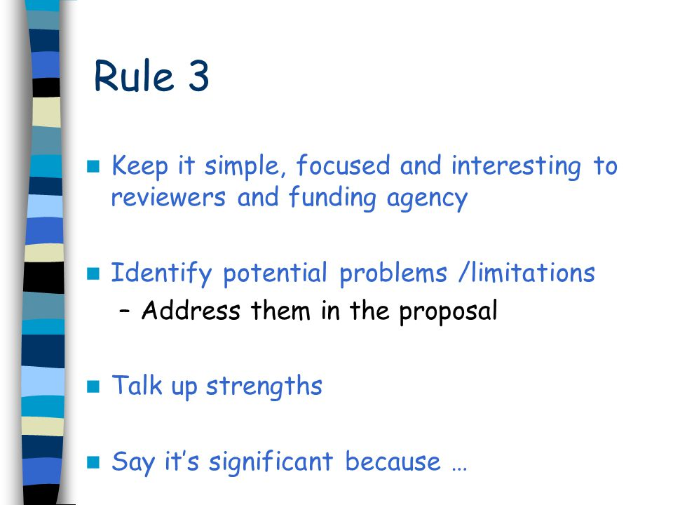 Rule 3 Keep it simple, focused and interesting to reviewers and funding agency Identify potential problems /limitations –Address them in the proposal Talk up strengths Say it's significant because …