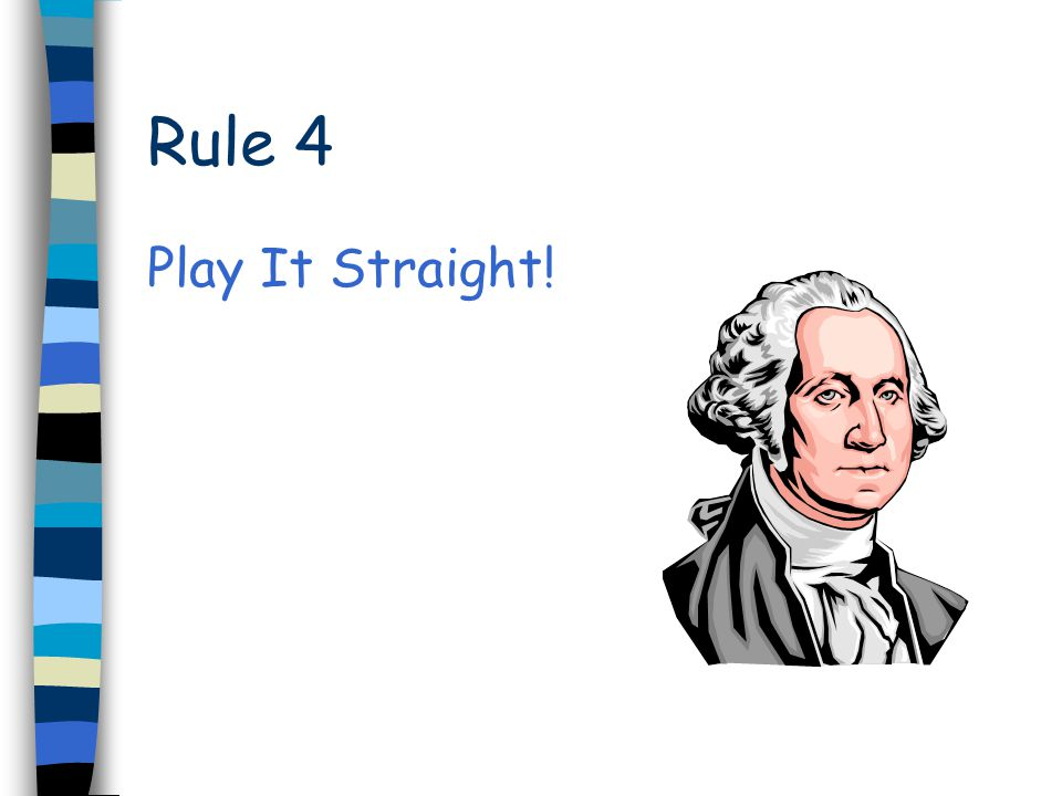 Rule 4 Play It Straight!