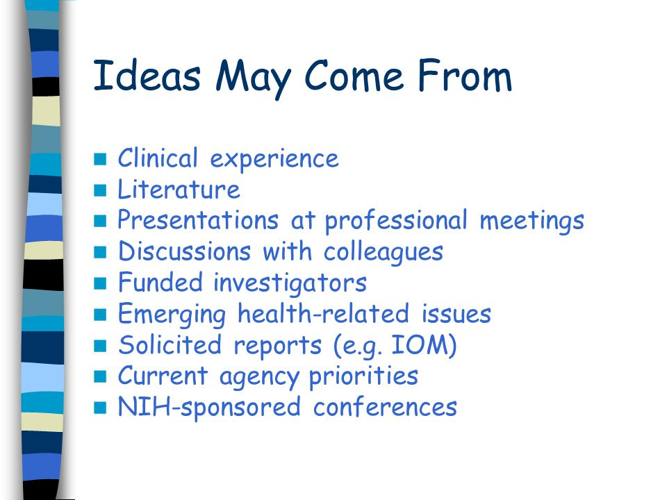 Ideas May Come From Clinical experience Literature Presentations at professional meetings Discussions with colleagues Funded investigators Emerging health-related issues Solicited reports (e.g.