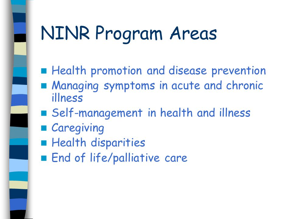 NINR Program Areas Health promotion and disease prevention Managing symptoms in acute and chronic illness Self-management in health and illness Caregi