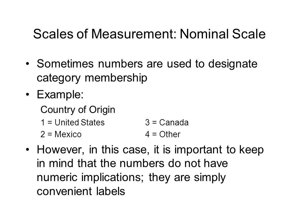 Scales of Measurement: Nominal Scale Sometimes numbers are used to designate category membership Example: Country of Origin 1 = United States3 = Canada 2 = Mexico4 = Other However, in this case, it is important to keep in mind that the numbers do not have numeric implications; they are simply convenient labels