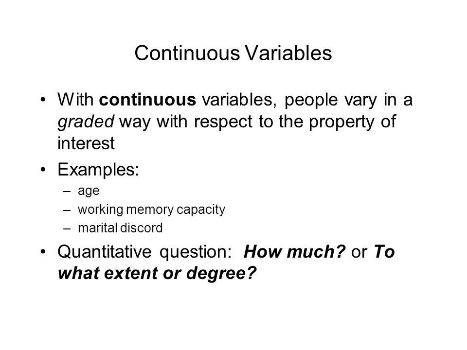 Continuous Variables With continuous variables, people vary in a graded way with respect to the property of interest Examples: –age –working memory capacity –marital discord Quantitative question: How much.