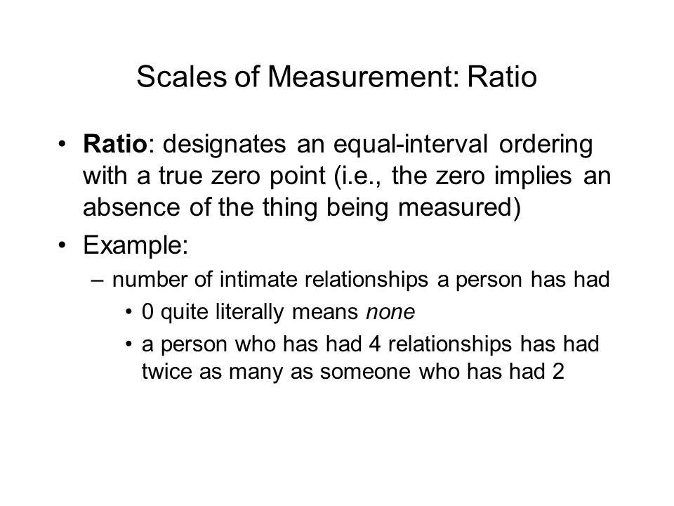 Scales of Measurement: Ratio Ratio: designates an equal-interval ordering with a true zero point (i.e., the zero implies an absence of the thing being measured) Example: –number of intimate relationships a person has had 0 quite literally means none a person who has had 4 relationships has had twice as many as someone who has had 2
