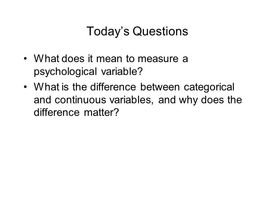 Today's Questions What does it mean to measure a psychological variable.