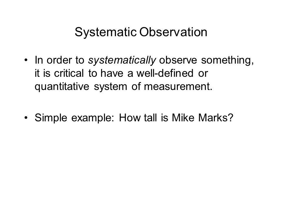 Systematic Observation In order to systematically observe something, it is critical to have a well-defined or quantitative system of measurement.
