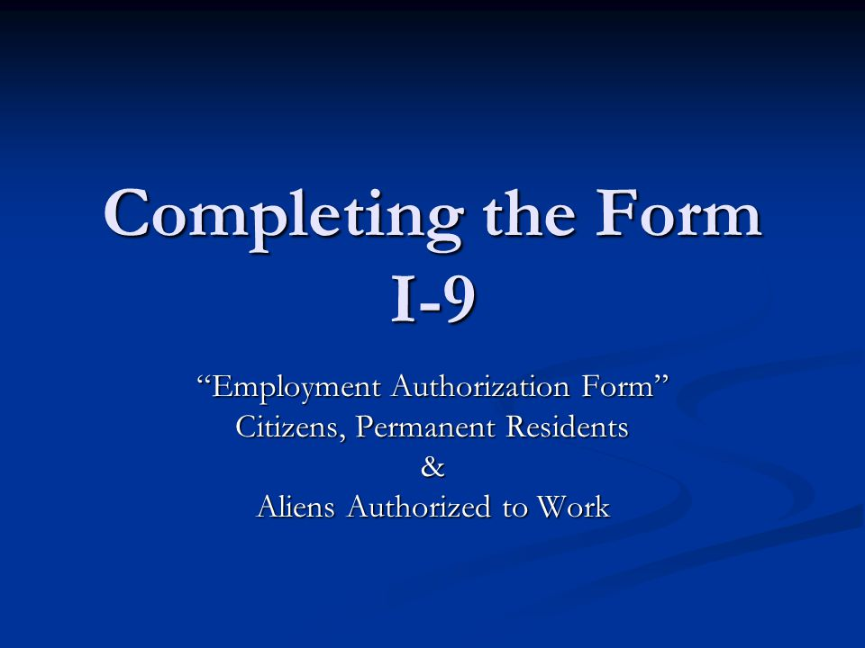 "Completing the Form I-9 ""Employment Authorization Form"" Citizens, Permanent Residents & Aliens Authorized to Work"