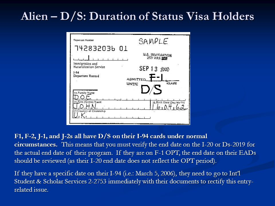 Alien – D/S: Duration of Status Visa Holders F1, F-2, J-1, and J-2s all have D/S on their I-94 cards under normal circumstances. This means that you m