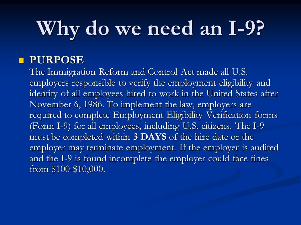 Why do we need an I-9? PURPOSE The Immigration Reform and Control Act made all U.S. employers responsible to verify the employment eligibility and ide