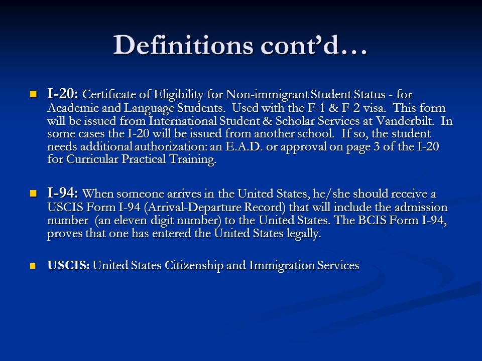 Definitions cont'd… I-20: Certificate of Eligibility for Non-immigrant Student Status - for Academic and Language Students. Used with the F-1 & F-2 vi