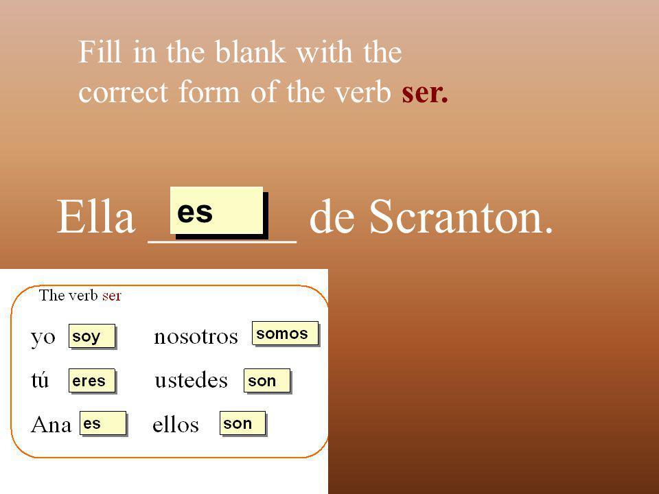 Ella ______ de Scranton. Fill in the blank with the correct form of the verb ser. es