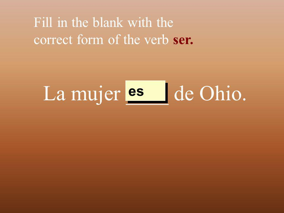 La mujer ____ de Ohio. Fill in the blank with the correct form of the verb ser. es