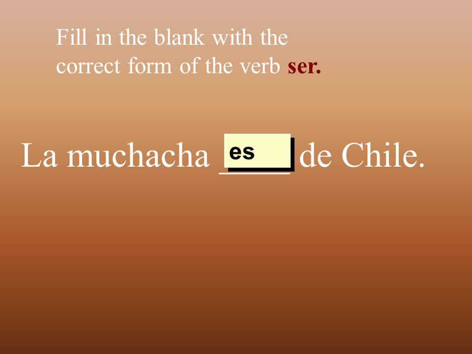 La muchacha ____ de Chile. Fill in the blank with the correct form of the verb ser. es