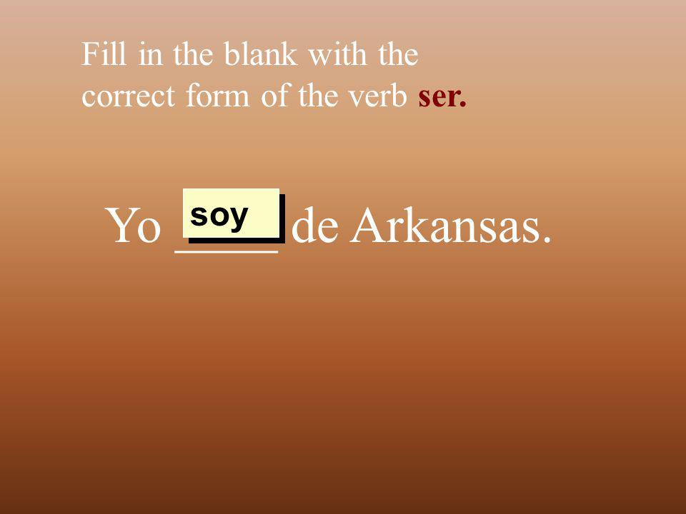 Yo ____ de Arkansas. Fill in the blank with the correct form of the verb ser. soy