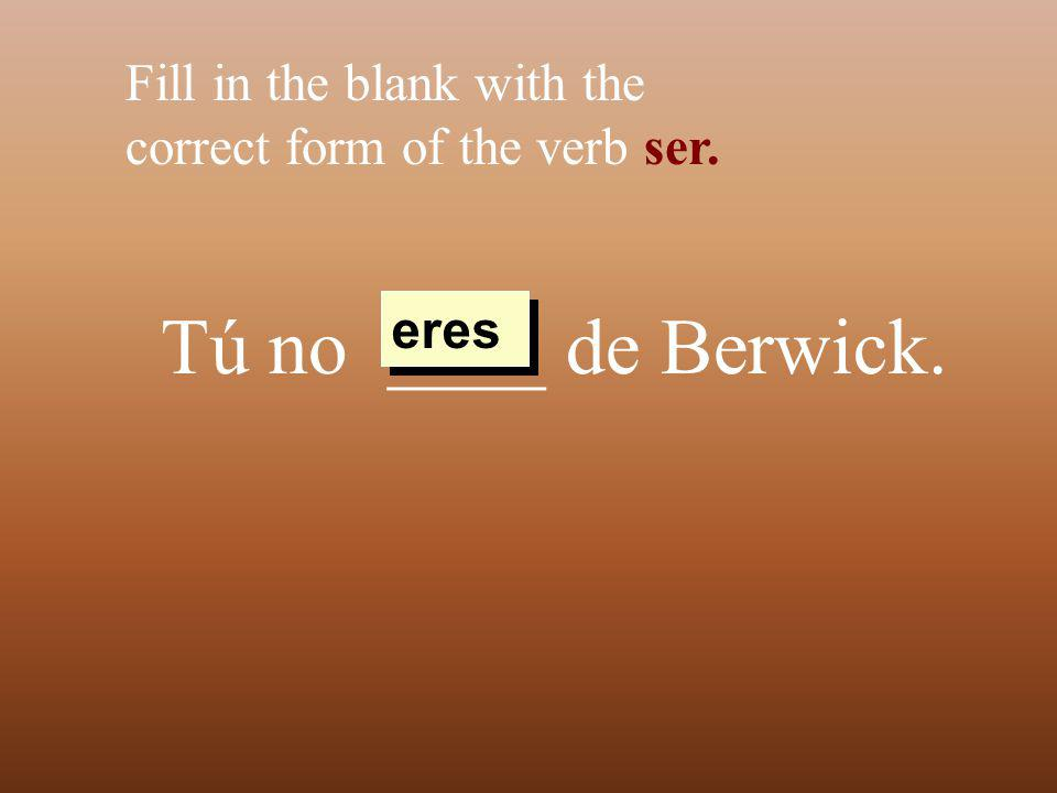Tú no ____ de Berwick. Fill in the blank with the correct form of the verb ser. eres