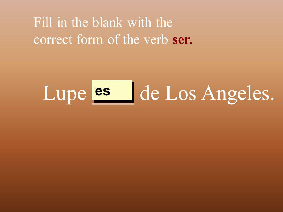 Lupe ____ de Los Angeles. Fill in the blank with the correct form of the verb ser. es